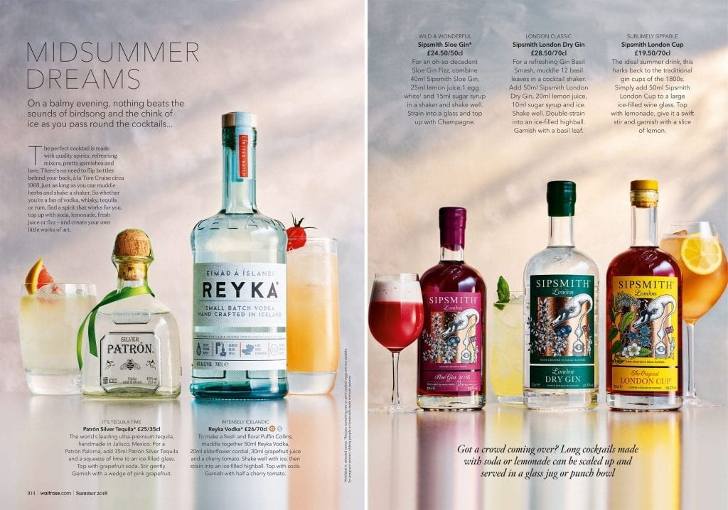 Shot for Waitrose Summer Drinks 2018. Spread called Midsummer Dreams on the left is a shot of Silver Patron tequila with the drink made up called a Patron Paloma. Reyka Vodka is with the tequila and its drink made up to go with it is a floral Puffin Collins. On the Right is a range of Sipsmith Gins, Sloe gin, London dry gin and London cup. The drinks that go with these are Sloe Gin Fizz, Gin Basil Smash and a traditional Gin Cup cocktail.